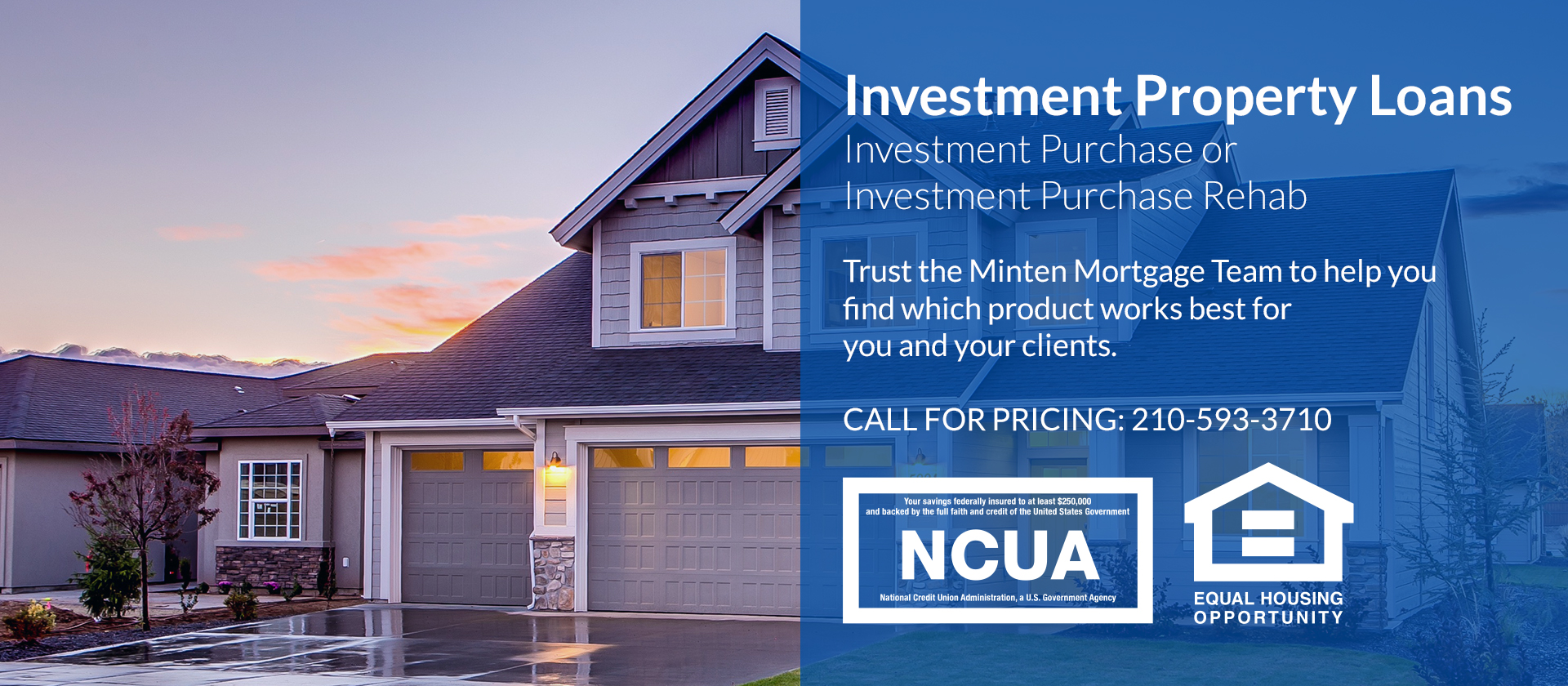 Investment Property Loans: Investment Purchase or Investment Purchase Rehab. Trust the Minten Mortgage Team to help you find which product works best for you and your clients. Call for Pricing: 210-593-3710.