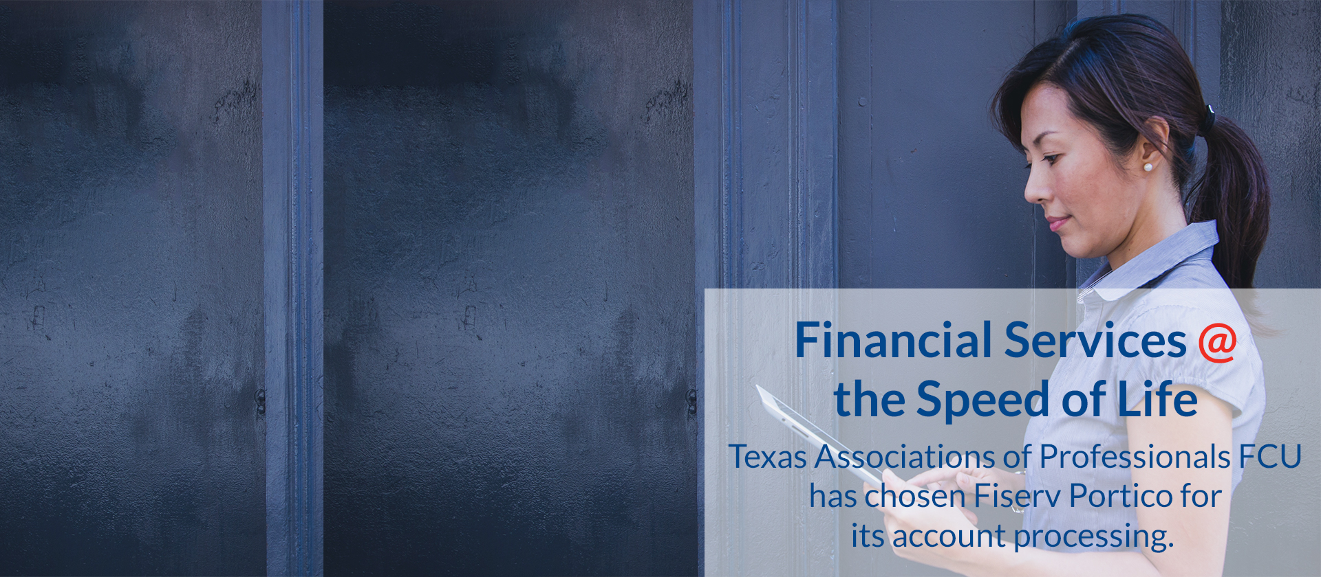 Financial Services at the Speed of Life: Texas Associations of Professionals FCU has chosen Fiserv Portico for its account processing.
